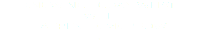 KNOWING TODAY WHAT WILL HAPPEN TOMORROW ...